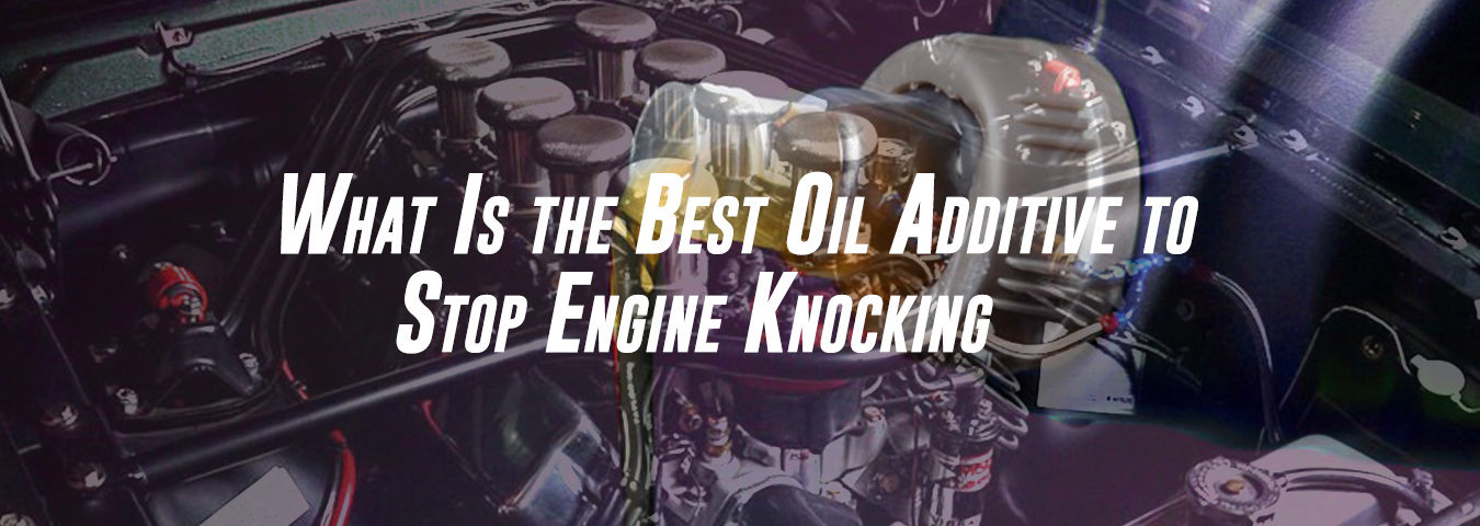 What Is the Best Oil Additive to Stop Engine Knocking