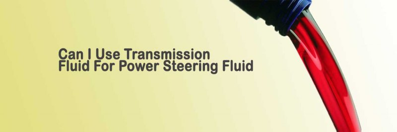Can I Use Transmission Fluid For Power Steering Fluid?
